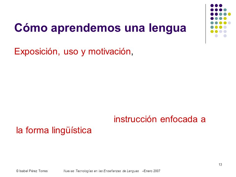 © Isabel Pérez TorresNuevas Tecnologías en las Enseñanzas de Lenguas –Enero 2007 13 Cómo aprendemos una lengua Exposición, uso y motivación, then, are three essential conditions for language learning.