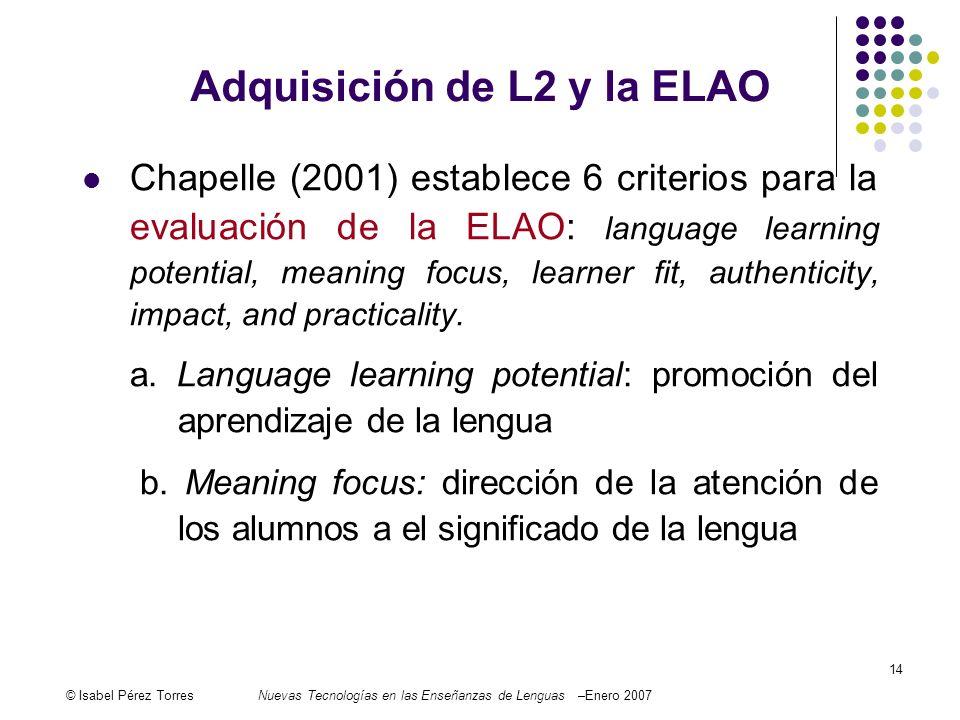 © Isabel Pérez TorresNuevas Tecnologías en las Enseñanzas de Lenguas –Enero 2007 14 Chapelle (2001) establece 6 criterios para la evaluación de la ELA