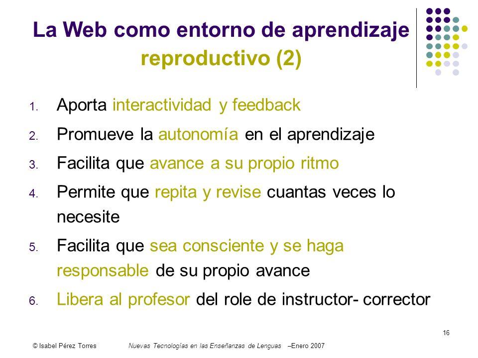 © Isabel Pérez TorresNuevas Tecnologías en las Enseñanzas de Lenguas –Enero 2007 16 1. Aporta interactividad y feedback 2. Promueve la autonomía en el