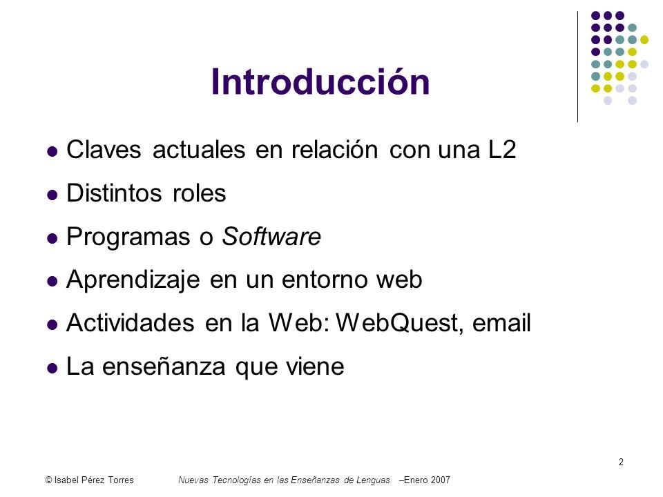 © Isabel Pérez TorresNuevas Tecnologías en las Enseñanzas de Lenguas –Enero 2007 2 Introducción Claves actuales en relación con una L2 Distintos roles