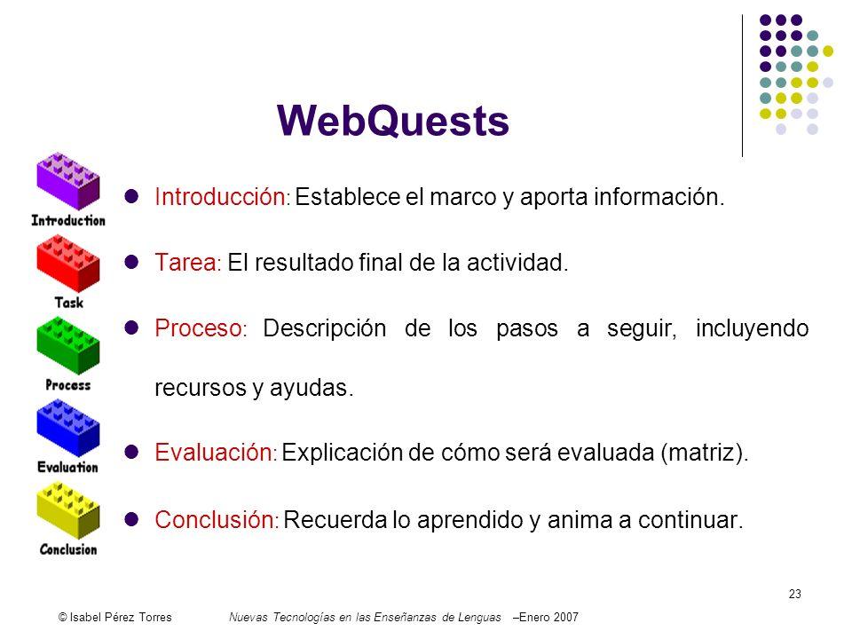 © Isabel Pérez TorresNuevas Tecnologías en las Enseñanzas de Lenguas –Enero 2007 23 WebQuests Introducción : Establece el marco y aporta información.