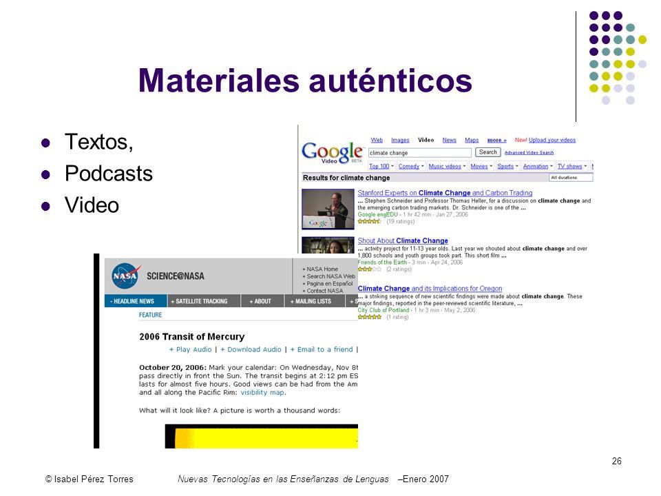 © Isabel Pérez TorresNuevas Tecnologías en las Enseñanzas de Lenguas –Enero 2007 26 Materiales auténticos Textos, Podcasts Video
