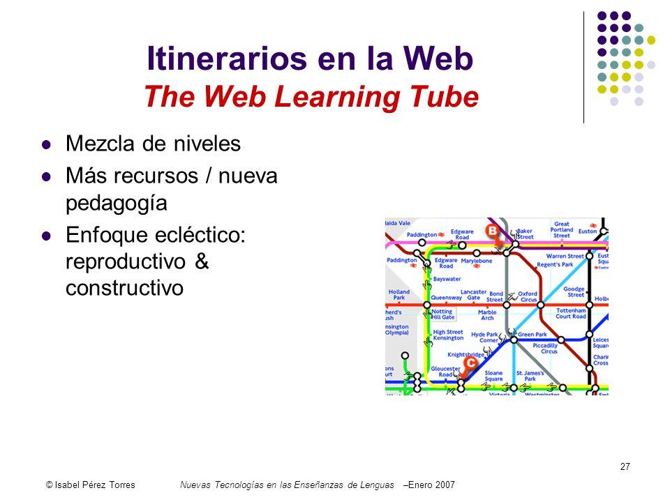© Isabel Pérez TorresNuevas Tecnologías en las Enseñanzas de Lenguas –Enero 2007 27 Itinerarios en la Web The Web Learning Tube Mezcla de niveles Más