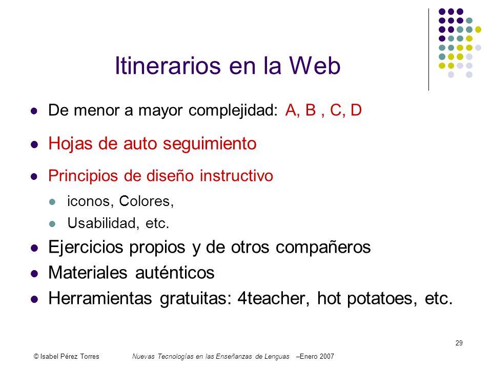 © Isabel Pérez TorresNuevas Tecnologías en las Enseñanzas de Lenguas –Enero 2007 29 Itinerarios en la Web De menor a mayor complejidad: A, B, C, D Hoj