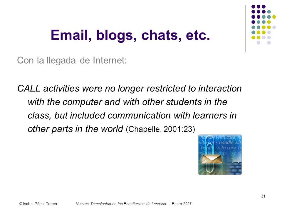 © Isabel Pérez TorresNuevas Tecnologías en las Enseñanzas de Lenguas –Enero 2007 31 Email, blogs, chats, etc. Con la llegada de Internet: CALL activit