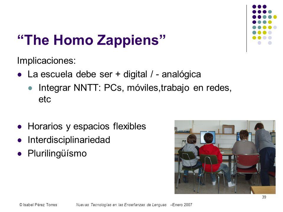 © Isabel Pérez TorresNuevas Tecnologías en las Enseñanzas de Lenguas –Enero 2007 39 The Homo Zappiens Implicaciones: La escuela debe ser + digital / -