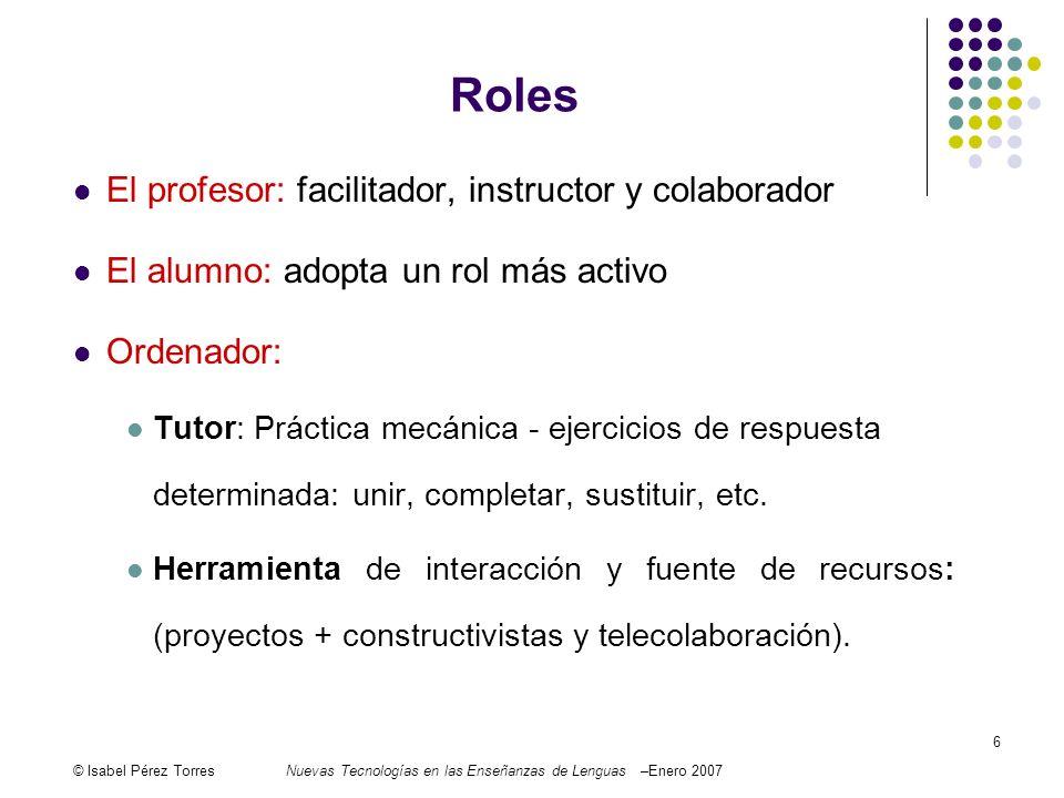 © Isabel Pérez TorresNuevas Tecnologías en las Enseñanzas de Lenguas –Enero 2007 6 Roles El profesor: facilitador, instructor y colaborador El alumno: