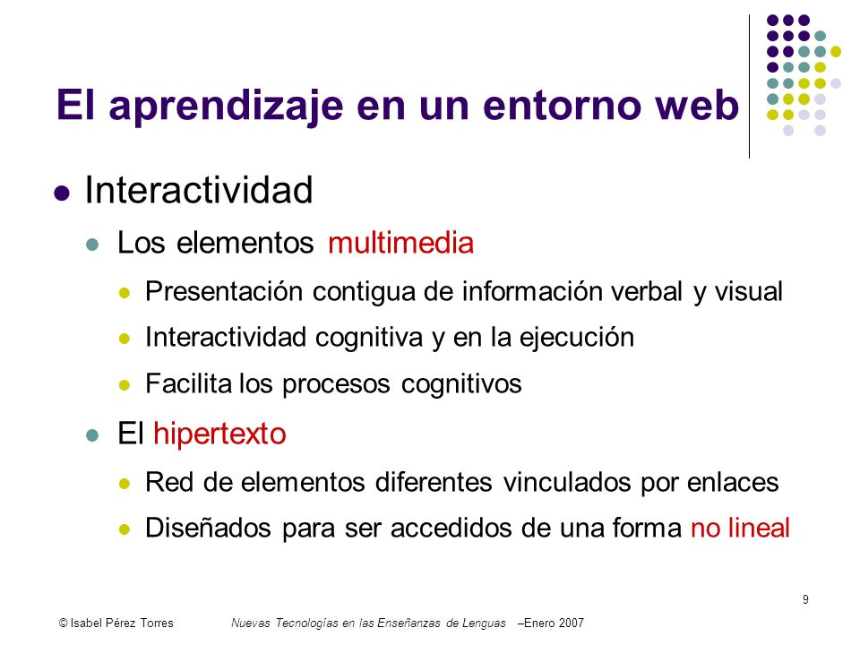 © Isabel Pérez TorresNuevas Tecnologías en las Enseñanzas de Lenguas –Enero 2007 9 El aprendizaje en un entorno web Interactividad Los elementos multi