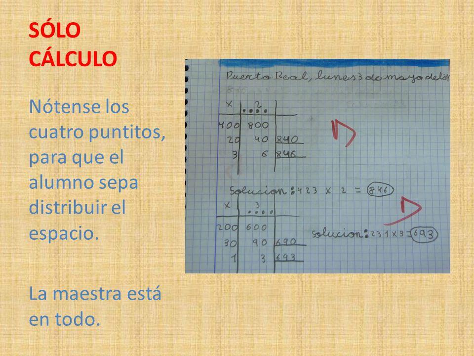 SÓLO CÁLCULO Nótense los cuatro puntitos, para que el alumno sepa distribuir el espacio. La maestra está en todo.