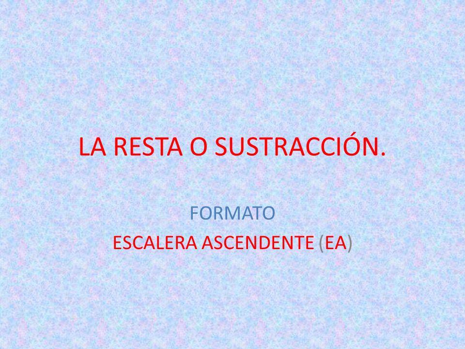 LA RESTA O SUSTRACCIÓN. FORMATO ESCALERA ASCENDENTE (EA)