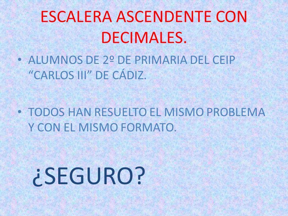 ESCALERA ASCENDENTE CON DECIMALES. ALUMNOS DE 2º DE PRIMARIA DEL CEIP CARLOS III DE CÁDIZ. TODOS HAN RESUELTO EL MISMO PROBLEMA Y CON EL MISMO FORMATO