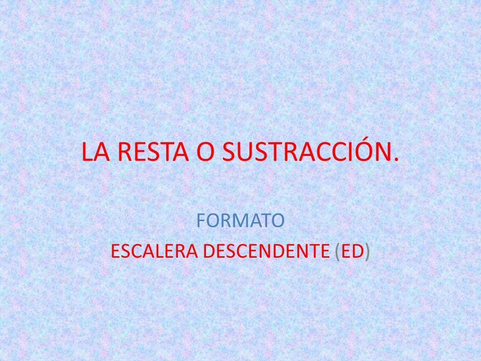 LA RESTA O SUSTRACCIÓN. FORMATO ESCALERA DESCENDENTE (ED)