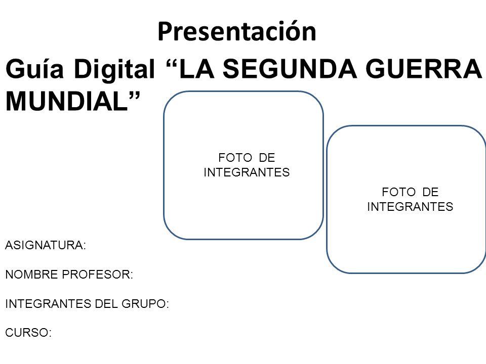 Presentación ASIGNATURA: NOMBRE PROFESOR: INTEGRANTES DEL GRUPO: CURSO: Guía Digital LA SEGUNDA GUERRA MUNDIAL FOTO DE INTEGRANTES