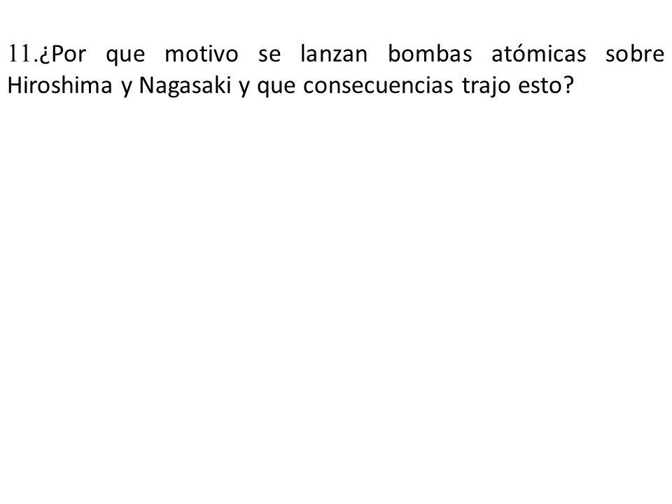 11. ¿Por que motivo se lanzan bombas atómicas sobre Hiroshima y Nagasaki y que consecuencias trajo esto?