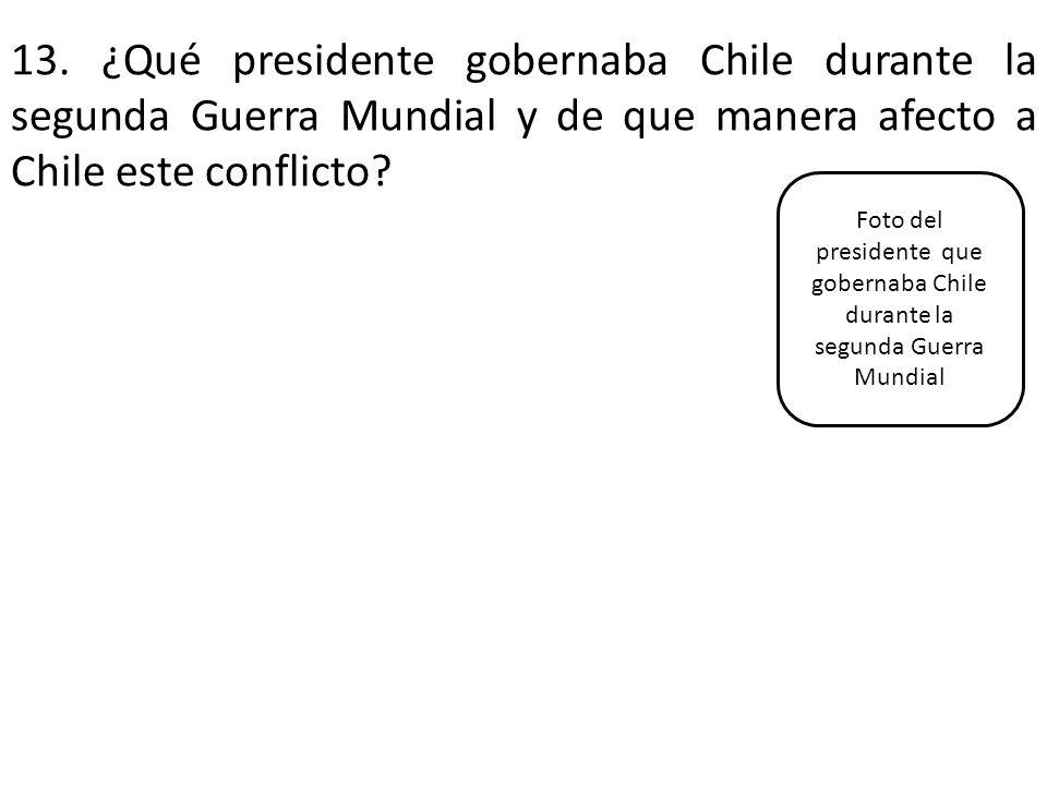 13. ¿Qué presidente gobernaba Chile durante la segunda Guerra Mundial y de que manera afecto a Chile este conflicto? Foto del presidente que gobernaba