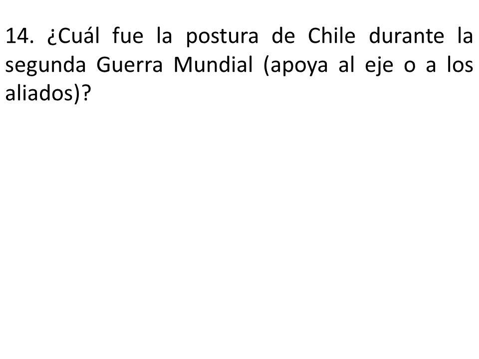 14. ¿Cuál fue la postura de Chile durante la segunda Guerra Mundial (apoya al eje o a los aliados)?