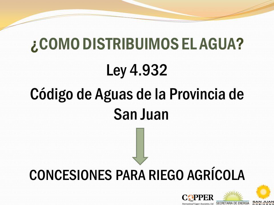 ¿COMO DISTRIBUIMOS EL AGUA? Ley 4.932 Código de Aguas de la Provincia de San Juan CONCESIONES PARA RIEGO AGRÍCOLA