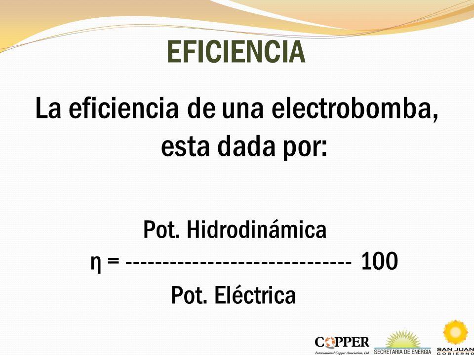 EFICIENCIA La eficiencia de una electrobomba, esta dada por: Pot. Hidrodinámica η = ------------------------------ 100 Pot. Eléctrica