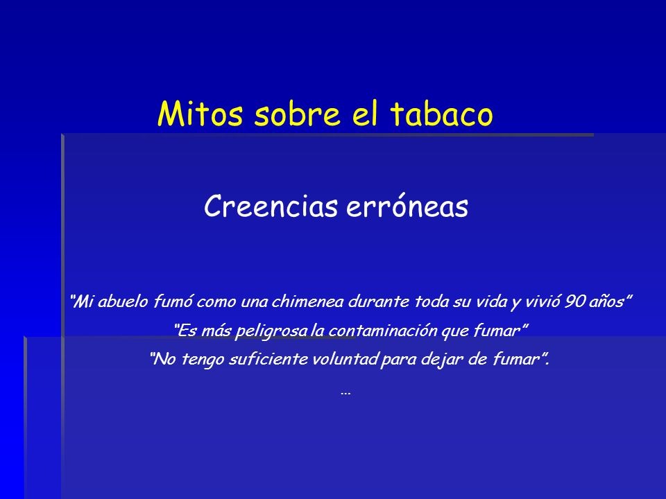Mitos sobre el tabaco Creencias erróneas Mi abuelo fumó como una chimenea durante toda su vida y vivió 90 años Es más peligrosa la contaminación que f