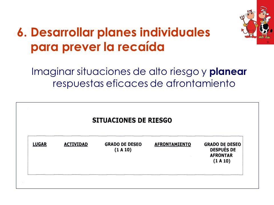 Imaginar situaciones de alto riesgo y planear respuestas eficaces de afrontamiento 6. Desarrollar planes individuales para prever la recaída