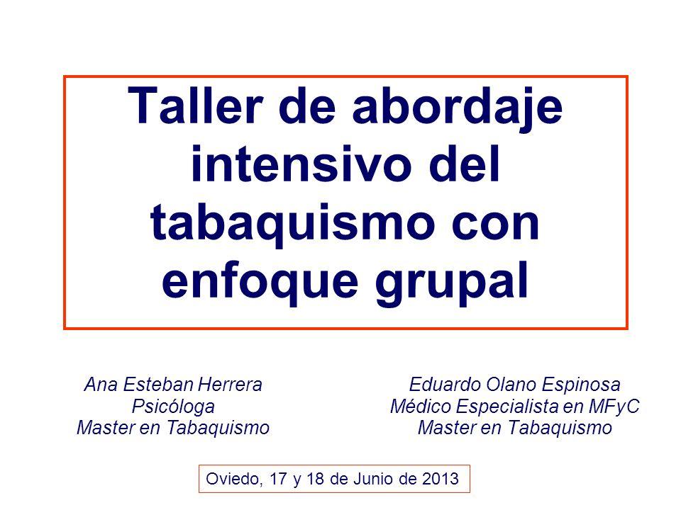 Taller de abordaje intensivo del tabaquismo con enfoque grupal Eduardo Olano Espinosa Médico Especialista en MFyC Master en Tabaquismo Ana Esteban Herrera Psicóloga Master en Tabaquismo Oviedo, 17 y 18 de Junio de 2013