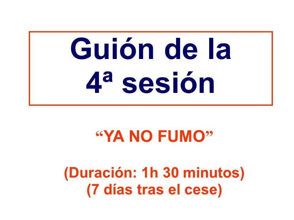 Guión de la 4ª sesión YA NO FUMO (Duración: 1h 30 minutos) (7 días tras el cese)
