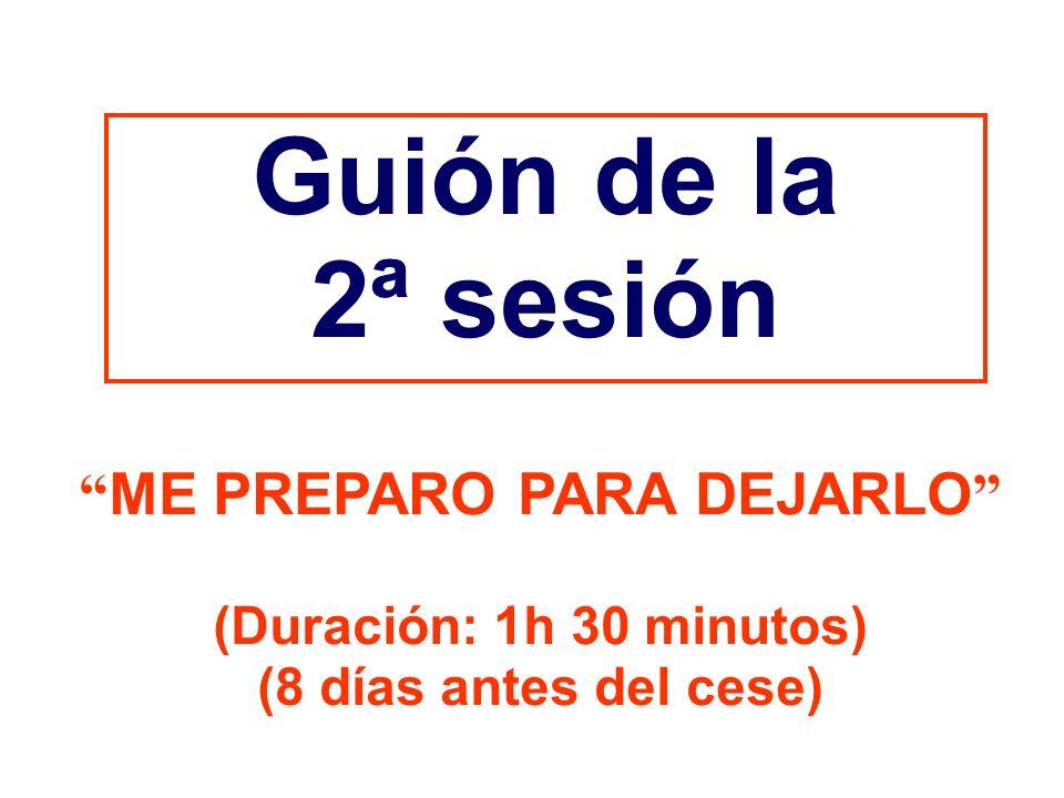Guión de la 2ª sesión ME PREPARO PARA DEJARLO (Duración: 1h 30 minutos) (8 días antes del cese)