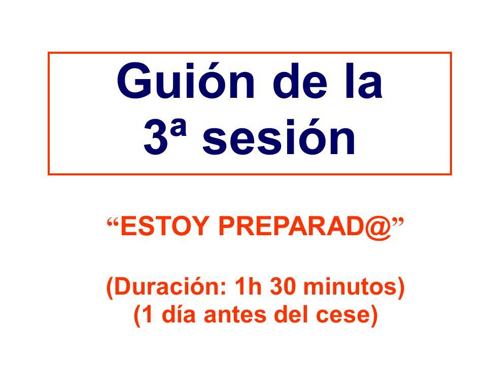 Guión de la 3ª sesión ESTOY PREPARAD@ (Duración: 1h 30 minutos) (1 día antes del cese)