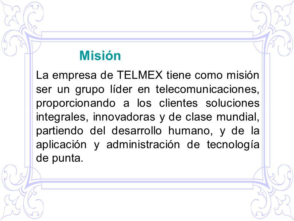 Misión La empresa de TELMEX tiene como misión ser un grupo líder en telecomunicaciones, proporcionando a los clientes soluciones integrales, innovador