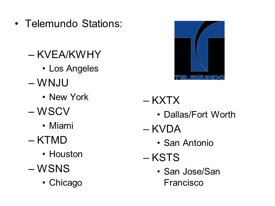 Telemundo Stations: –KVEA/KWHY Los Angeles –WNJU New York –WSCV Miami –KTMD Houston –WSNS Chicago –KXTX Dallas/Fort Worth –KVDA San Antonio –KSTS San