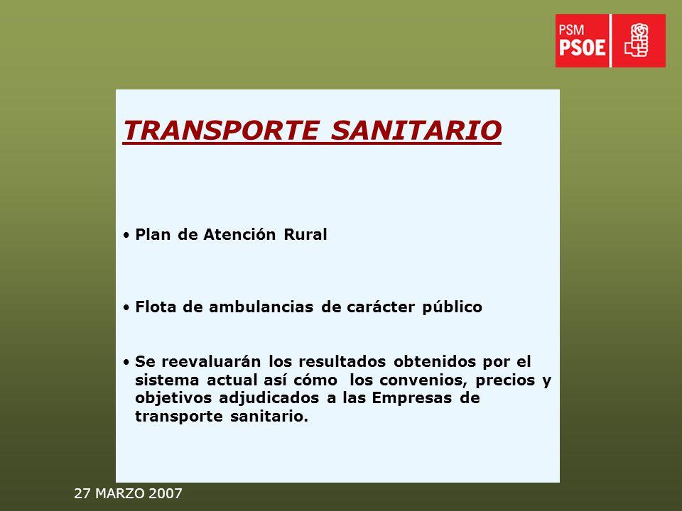 27 MARZO 2007 TRANSPORTE SANITARIO Plan de Atención Rural Flota de ambulancias de carácter público Se reevaluarán los resultados obtenidos por el sistema actual así cómo los convenios, precios y objetivos adjudicados a las Empresas de transporte sanitario.