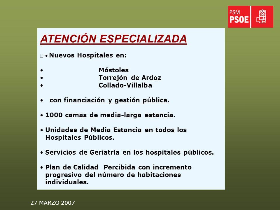 27 MARZO 2007 ATENCIÓN ESPECIALIZADA Nuevos Hospitales en: Móstoles Torrejón de Ardoz Collado-Villalba con financiación y gestión pública.