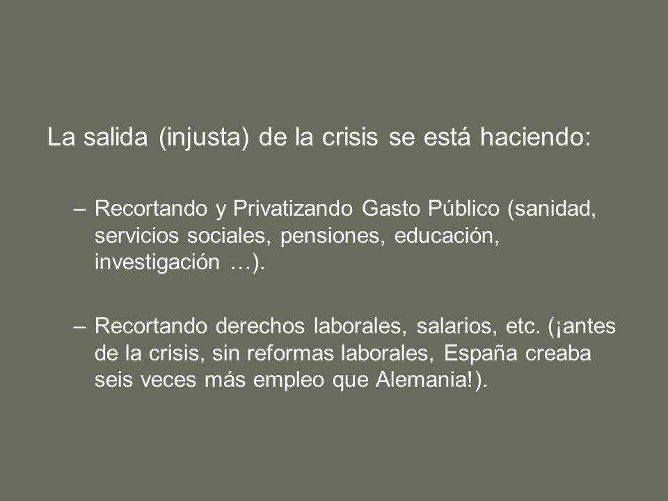 La salida (injusta) de la crisis se está haciendo: –Recortando y Privatizando Gasto Público (sanidad, servicios sociales, pensiones, educación, investigación …).
