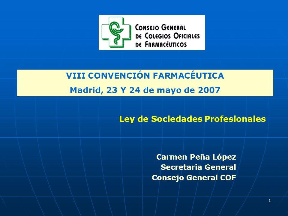 1 VIII CONVENCIÓN FARMACÉUTICA Madrid, 23 Y 24 de mayo de 2007 Carmen Peña López Secretaria General Consejo General COF Ley de Sociedades Profesionales