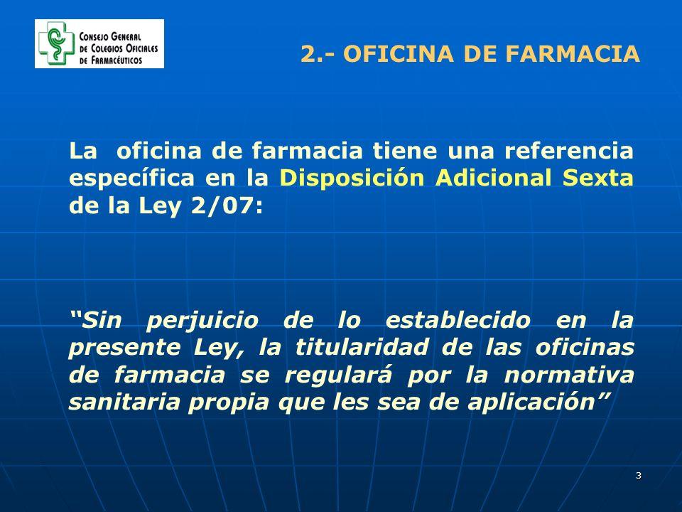 3 2.- OFICINA DE FARMACIA La oficina de farmacia tiene una referencia específica en la Disposición Adicional Sexta de la Ley 2/07: Sin perjuicio de lo