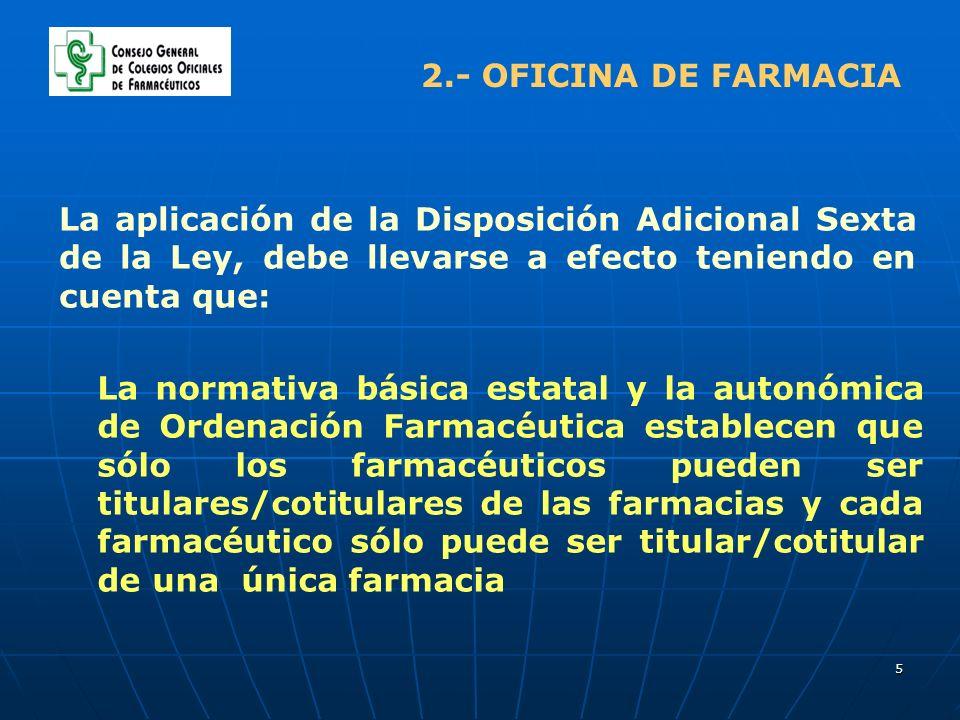 5 2.- OFICINA DE FARMACIA La aplicación de la Disposición Adicional Sexta de la Ley, debe llevarse a efecto teniendo en cuenta que: La normativa básic