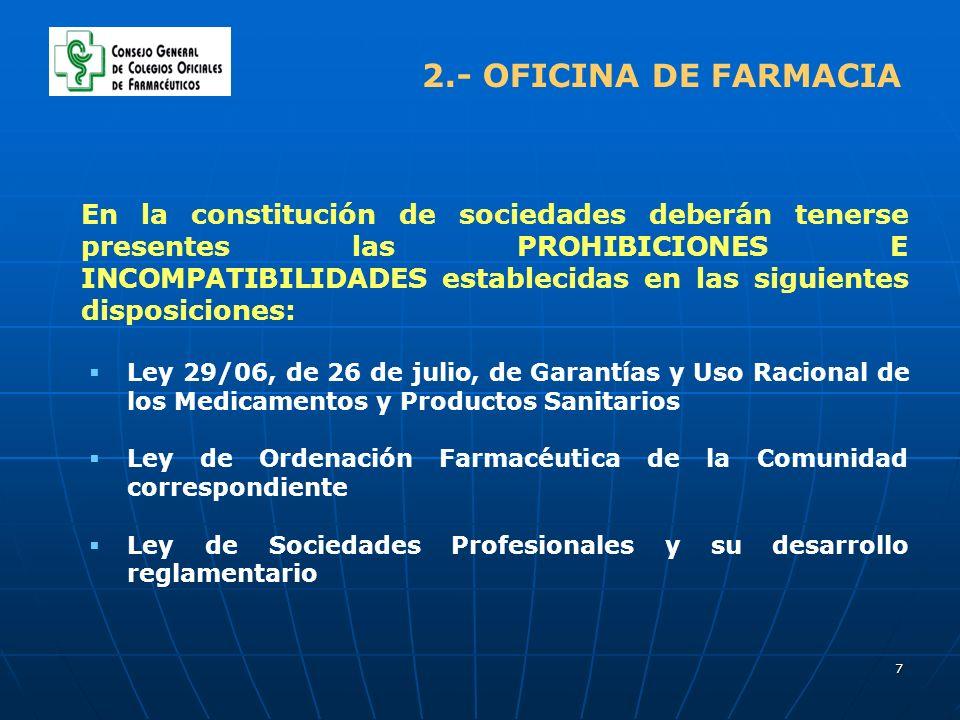 7 2.- OFICINA DE FARMACIA En la constitución de sociedades deberán tenerse presentes las PROHIBICIONES E INCOMPATIBILIDADES establecidas en las siguientes disposiciones: Ley 29/06, de 26 de julio, de Garantías y Uso Racional de los Medicamentos y Productos Sanitarios Ley de Ordenación Farmacéutica de la Comunidad correspondiente Ley de Sociedades Profesionales y su desarrollo reglamentario