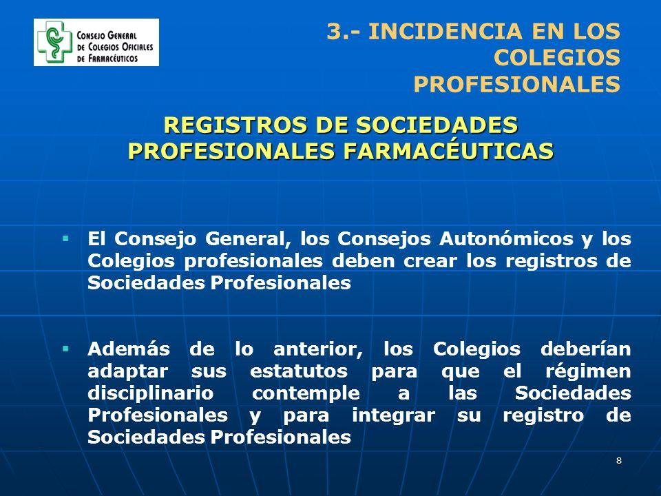 8 3.- INCIDENCIA EN LOS COLEGIOS PROFESIONALES REGISTROS DE SOCIEDADES PROFESIONALES FARMACÉUTICAS El Consejo General, los Consejos Autonómicos y los