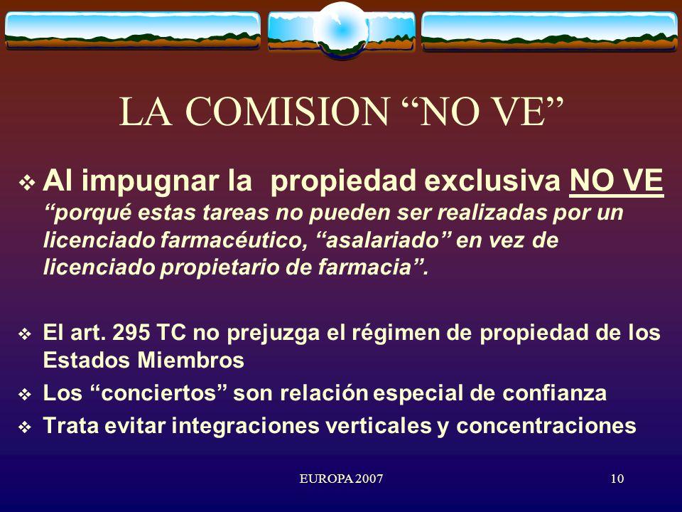 EUROPA 200710 LA COMISION NO VE Al impugnar la propiedad exclusiva NO VEporqué estas tareas no pueden ser realizadas por un licenciado farmacéutico, asalariado en vez de licenciado propietario de farmacia.