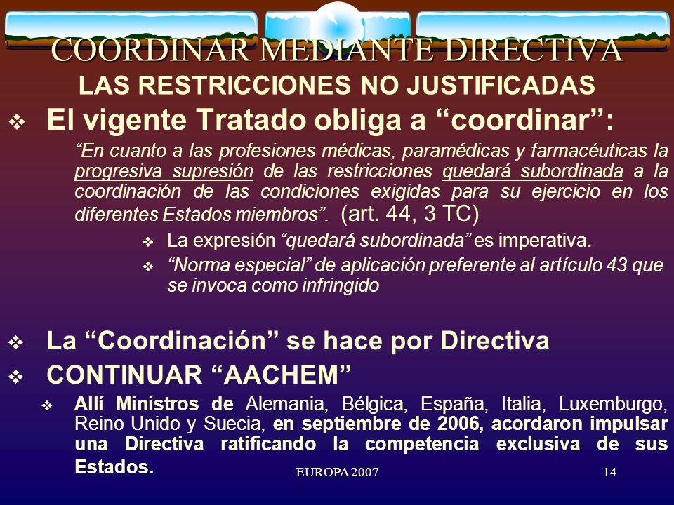 EUROPA 200714 COORDINAR MEDIANTE DIRECTIVA COORDINAR MEDIANTE DIRECTIVA LAS RESTRICCIONES NO JUSTIFICADAS El vigente Tratado obliga a coordinar: En cuanto a las profesiones médicas, paramédicas y farmacéuticas la progresiva supresión de las restricciones quedará subordinada a la coordinación de las condiciones exigidas para su ejercicio en los diferentes Estados miembros.