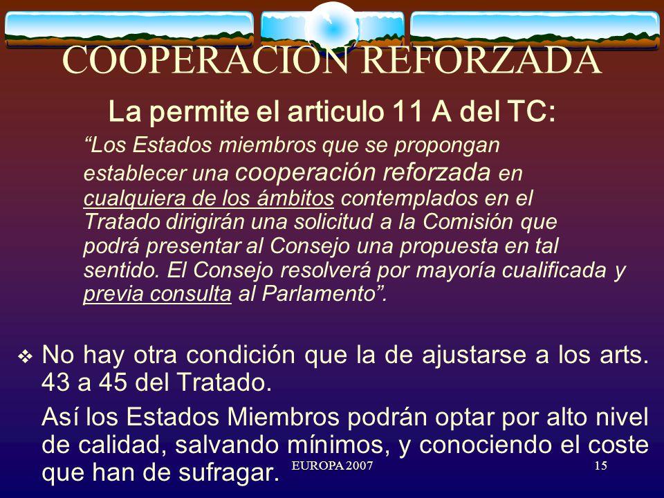 EUROPA 200715 COOPERACION REFORZADA La permite el articulo 11 A del TC: Los Estados miembros que se propongan establecer una cooperación reforzada en cualquiera de los ámbitos contemplados en el Tratado dirigirán una solicitud a la Comisión que podrá presentar al Consejo una propuesta en tal sentido.