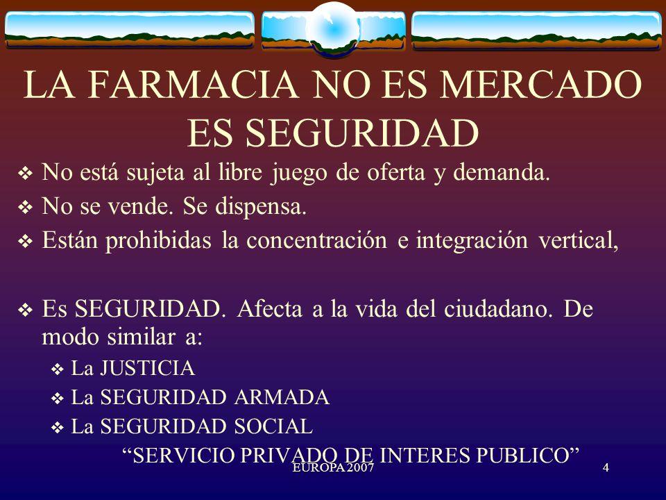 EUROPA 20074 LA FARMACIA NO ES MERCADO ES SEGURIDAD No está sujeta al libre juego de oferta y demanda.