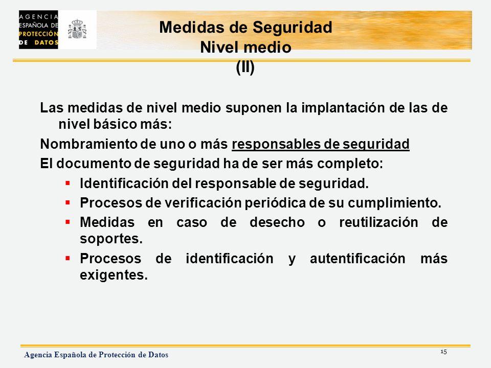 15 Agencia Española de Protección de Datos Medidas de Seguridad Nivel medio (II) Las medidas de nivel medio suponen la implantación de las de nivel bá