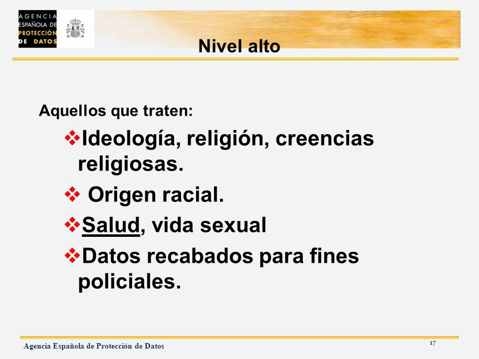 17 Agencia Española de Protección de Datos Nivel alto Aquellos que traten: Ideología, religión, creencias religiosas. Origen racial. Salud, vida sexua