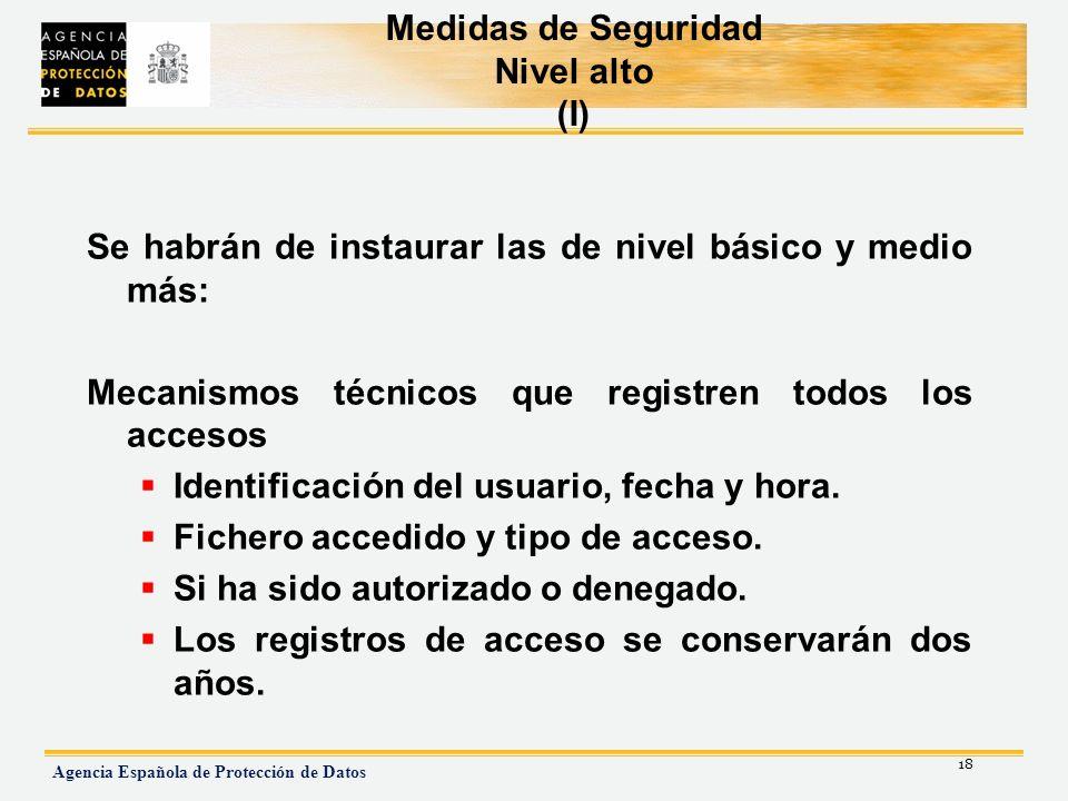 18 Agencia Española de Protección de Datos Medidas de Seguridad Nivel alto (I) Se habrán de instaurar las de nivel básico y medio más: Mecanismos técn
