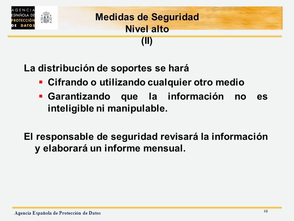 19 Agencia Española de Protección de Datos Medidas de Seguridad Nivel alto (II) La distribución de soportes se hará Cifrando o utilizando cualquier ot