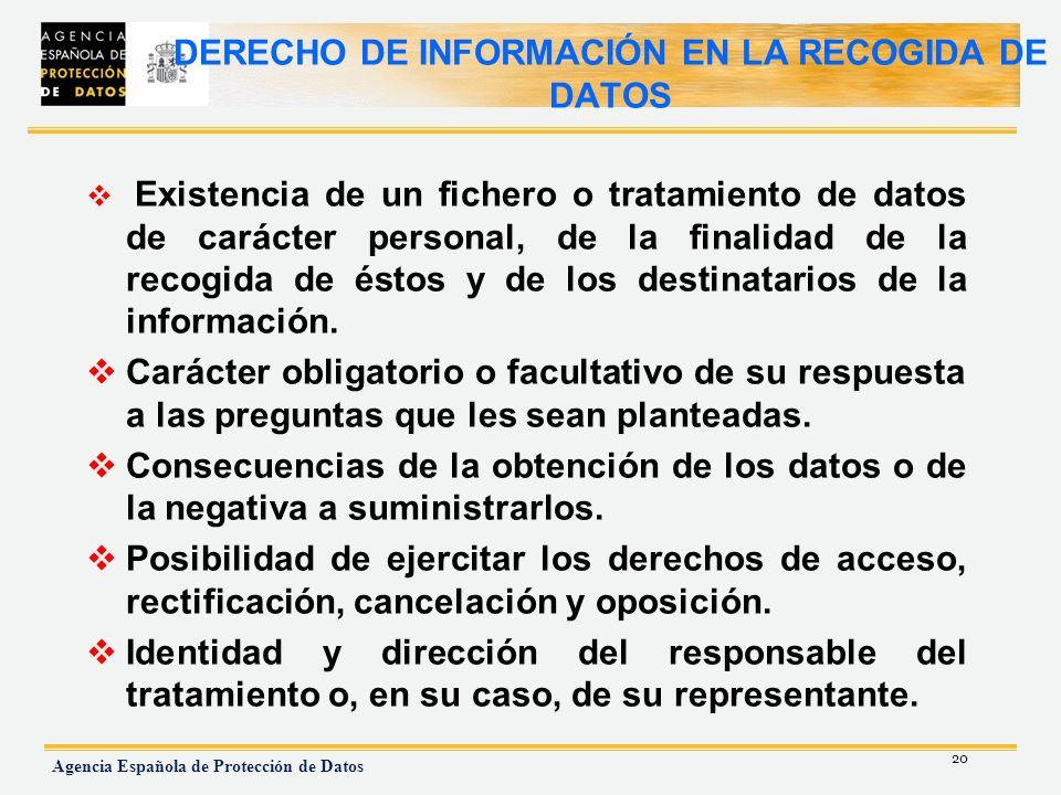 20 Agencia Española de Protección de Datos DERECHO DE INFORMACIÓN EN LA RECOGIDA DE DATOS Existencia de un fichero o tratamiento de datos de carácter