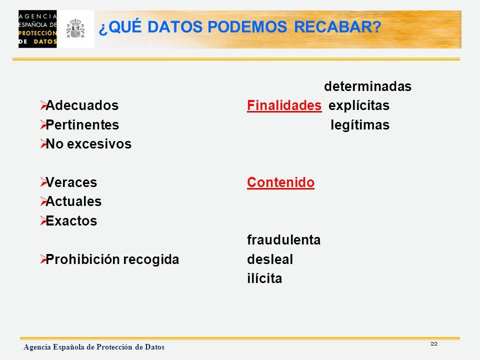 22 Agencia Española de Protección de Datos ¿QUÉ DATOS PODEMOS RECABAR? Adecuados Pertinentes No excesivos Veraces Actuales Exactos Prohibición recogid
