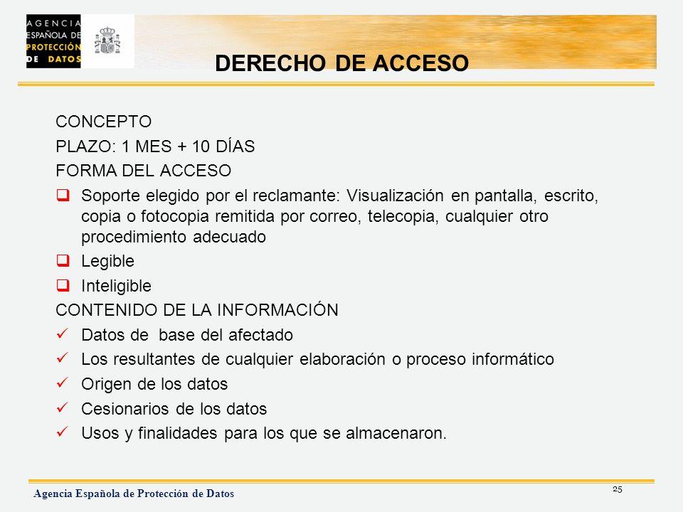 25 Agencia Española de Protección de Datos DERECHO DE ACCESO CONCEPTO PLAZO: 1 MES + 10 DÍAS FORMA DEL ACCESO Soporte elegido por el reclamante: Visua