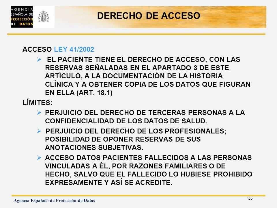 26 Agencia Española de Protección de Datos DERECHO DE ACCESO ACCESO LEY 41/2002 EL PACIENTE TIENE EL DERECHO DE ACCESO, CON LAS RESERVAS SEÑALADAS EN